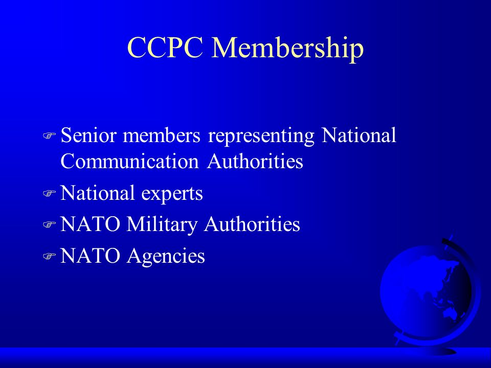 CCPC Membership F Senior members representing National Communication Authorities F National experts F NATO Military Authorities F NATO Agencies