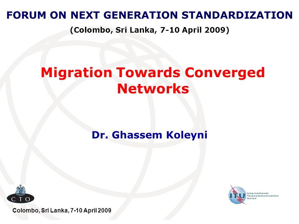 Migration Towards Converged Networks Dr. Ghassem Koleyni FORUM ON NEXT GENERATION STANDARDIZATION (Colombo, Sri Lanka, 7-10 April 2009) Colombo, Sri L
