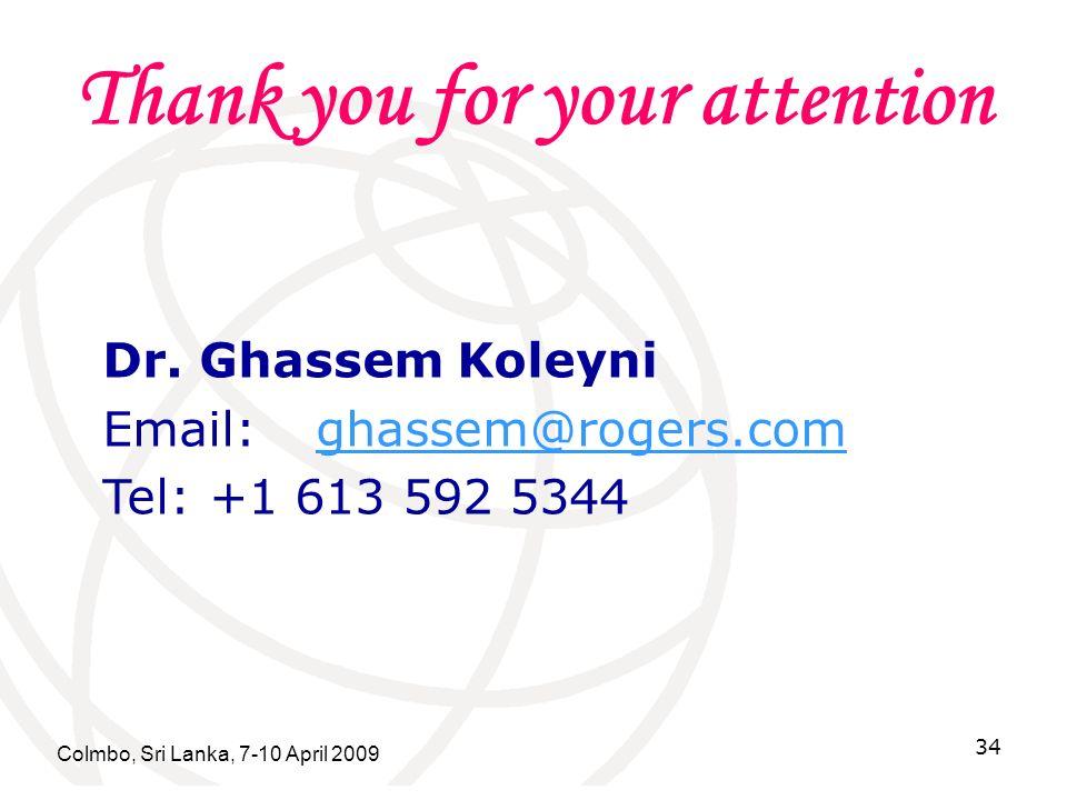 Thank you for your attention Colmbo, Sri Lanka, 7-10 April 2009 34 Dr. Ghassem Koleyni Email:ghassem@rogers.comghassem@rogers.com Tel:+1 613 592 5344