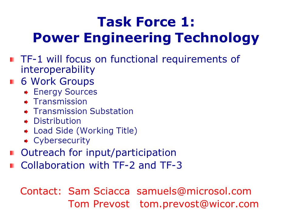 Task Force 1: Power Engineering Technology TF-1 will focus on functional requirements of interoperability 6 Work Groups Energy Sources Transmission Transmission Substation Distribution Load Side (Working Title) Cybersecurity Outreach for input/participation Collaboration with TF-2 and TF-3 Contact: Sam Sciacca samuels@microsol.com Tom Prevost tom.prevost@wicor.com