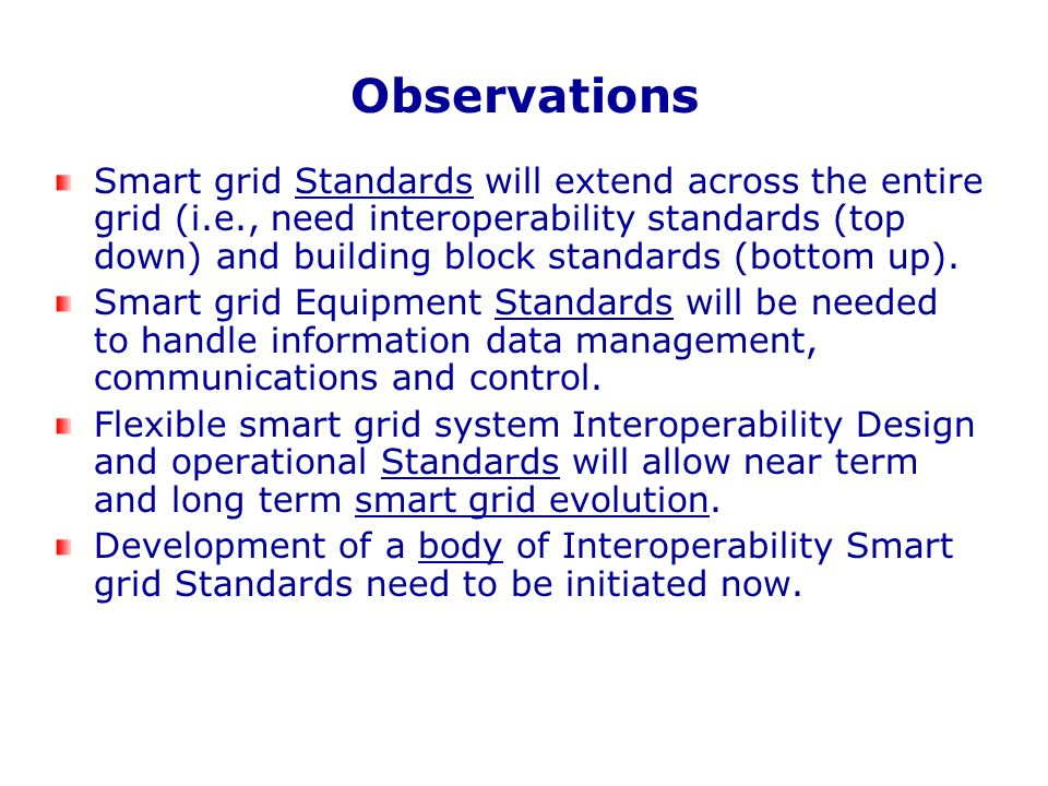 Observations Smart grid Standards will extend across the entire grid (i.e., need interoperability standards (top down) and building block standards (b
