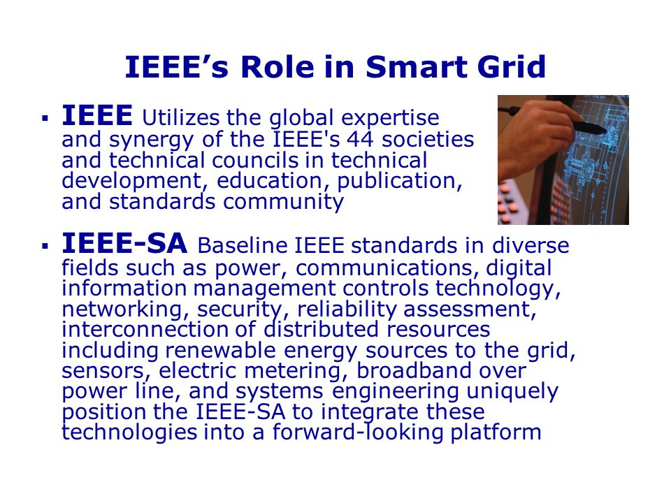 IEEEs Role in Smart Grid IEEE Utilizes the global expertise and synergy of the IEEE's 44 societies and technical councils in technical development, ed