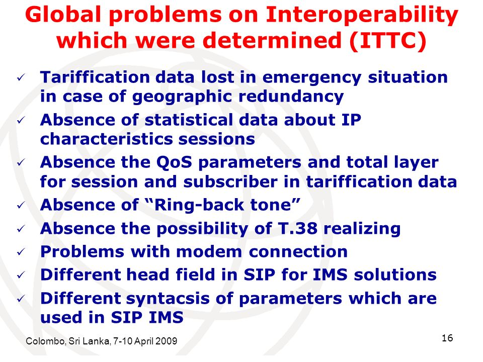Colombo, Sri Lanka, 7-10 April 2009 16 Global problems on Interoperability which were determined (ITTC) Tariffication data lost in emergency situation in case of geographic redundancy Absence of statistical data about IP characteristics sessions Absence the QoS parameters and total layer for session and subscriber in tariffication data Absence of Ring-back tone Absence the possibility of T.38 realizing Problems with modem connection Different head field in SIP for IMS solutions Different syntacsis of parameters which are used in SIP IMS