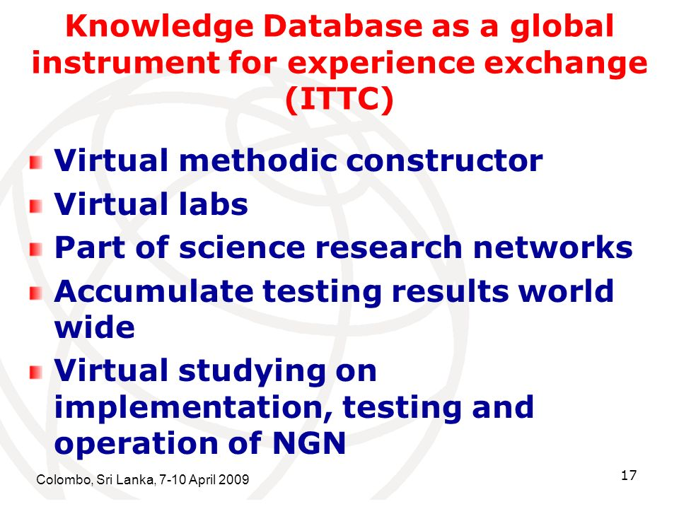 Colombo, Sri Lanka, 7-10 April 2009 17 Knowledge Database as a global instrument for experience exchange (ITTC) Virtual methodic constructor Virtual labs Part of science research networks Accumulate testing results world wide Virtual studying on implementation, testing and operation of NGN