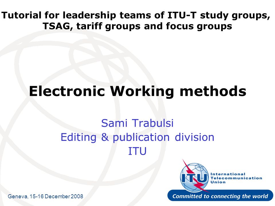 Tutorial for leadership teams of ITU-T study groups, TSAG, tariff groups and focus groups Electronic Working methods Sami Trabulsi Editing & publication division ITU Geneva, December 2008