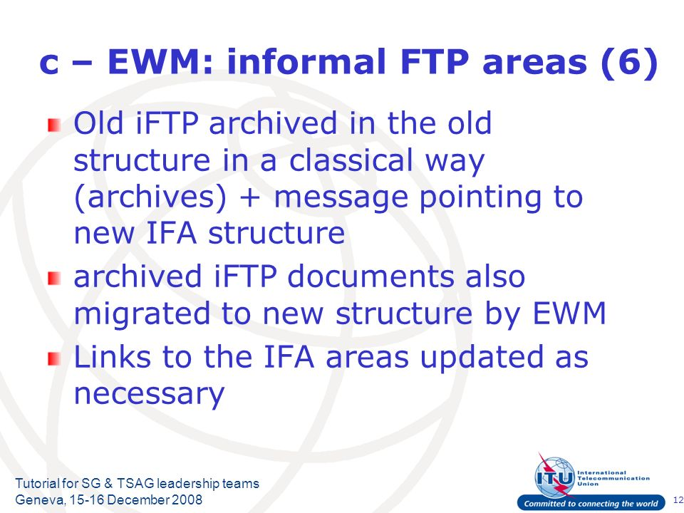 12 Tutorial for SG & TSAG leadership teams Geneva, December 2008 c – EWM: informal FTP areas (6) Old iFTP archived in the old structure in a classical way (archives) + message pointing to new IFA structure archived iFTP documents also migrated to new structure by EWM Links to the IFA areas updated as necessary
