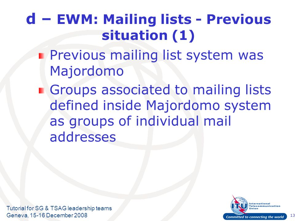 13 Tutorial for SG & TSAG leadership teams Geneva, December 2008 d – EWM: Mailing lists - Previous situation (1) Previous mailing list system was Majordomo Groups associated to mailing lists defined inside Majordomo system as groups of individual mail addresses