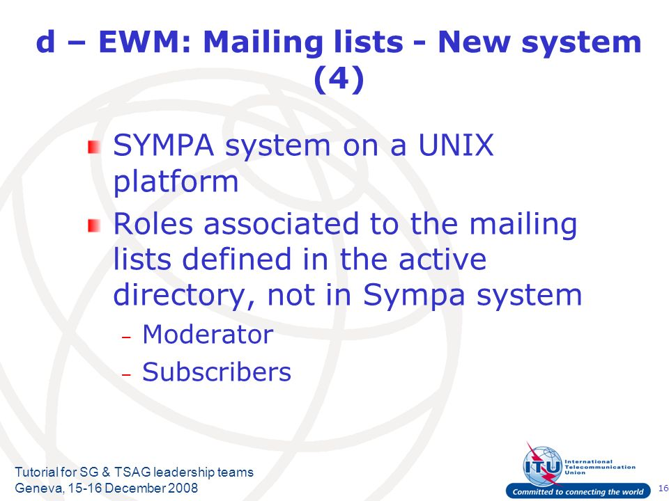 16 Tutorial for SG & TSAG leadership teams Geneva, 15-16 December 2008 d – EWM: Mailing lists - New system (4) SYMPA system on a UNIX platform Roles associated to the mailing lists defined in the active directory, not in Sympa system – Moderator – Subscribers