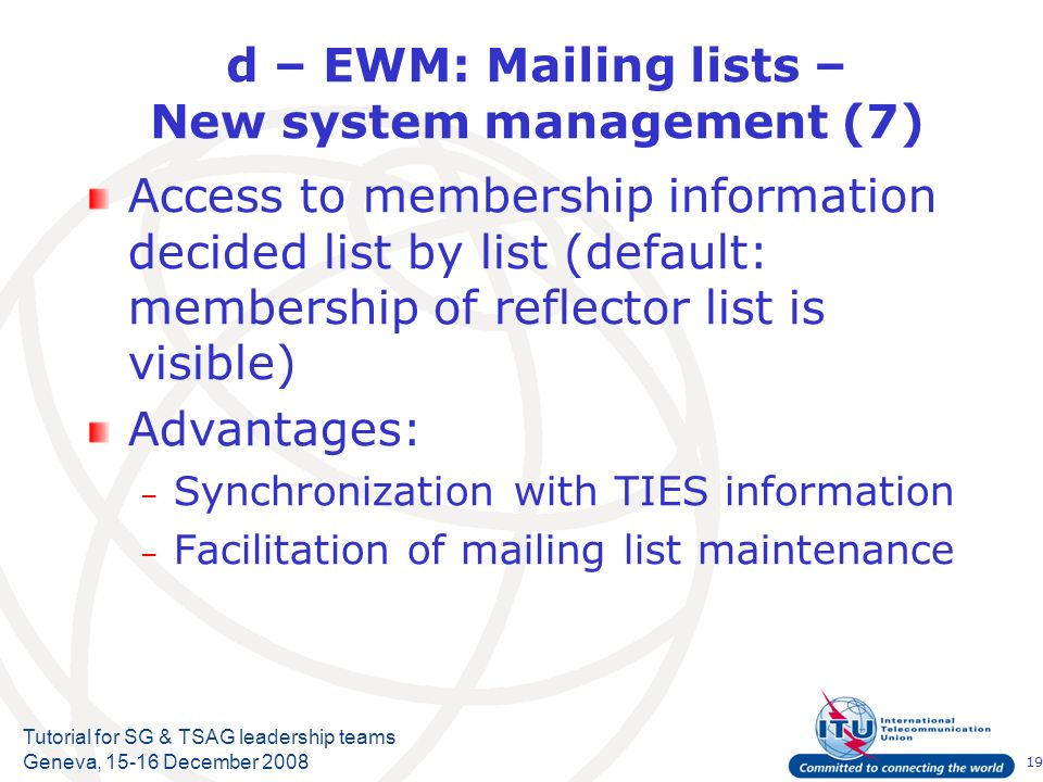 19 Tutorial for SG & TSAG leadership teams Geneva, December 2008 d – EWM: Mailing lists – New system management (7) Access to membership information decided list by list (default: membership of reflector list is visible) Advantages: – Synchronization with TIES information – Facilitation of mailing list maintenance
