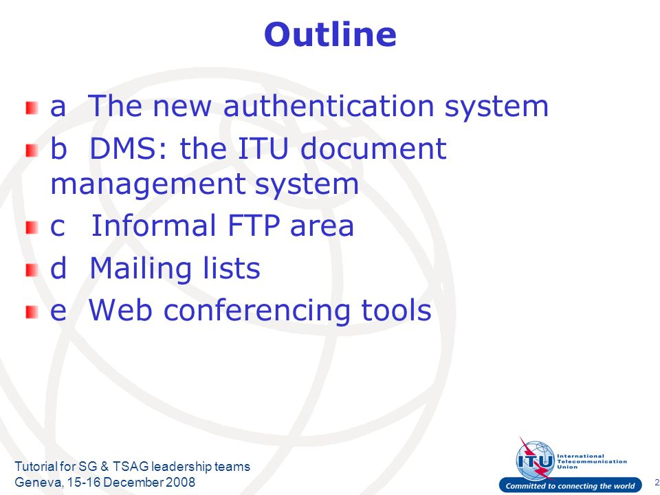 2 Tutorial for SG & TSAG leadership teams Geneva, December 2008 Outline a The new authentication system b DMS: the ITU document management system cInformal FTP area d Mailing lists e Web conferencing tools