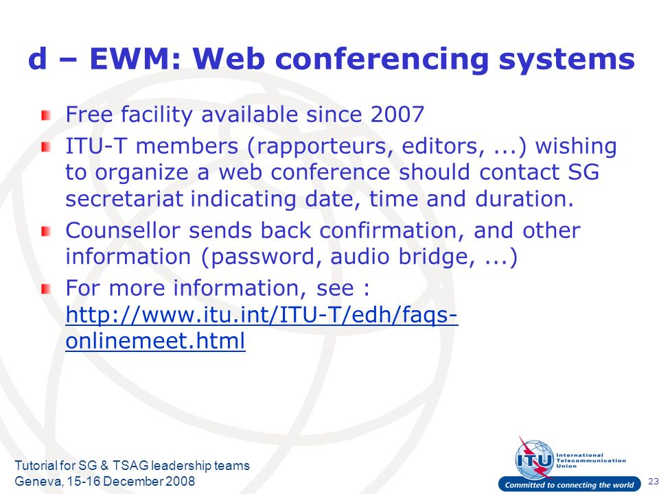 23 Tutorial for SG & TSAG leadership teams Geneva, 15-16 December 2008 d – EWM: Web conferencing systems Free facility available since 2007 ITU-T members (rapporteurs, editors,...) wishing to organize a web conference should contact SG secretariat indicating date, time and duration.