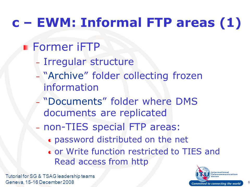 6 Tutorial for SG & TSAG leadership teams Geneva, December 2008 c – EWM: Informal FTP areas (1) Former iFTP – Irregular structure –Archive folder collecting frozen information –Documents folder where DMS documents are replicated – non-TIES special FTP areas: password distributed on the net or Write function restricted to TIES and Read access from http
