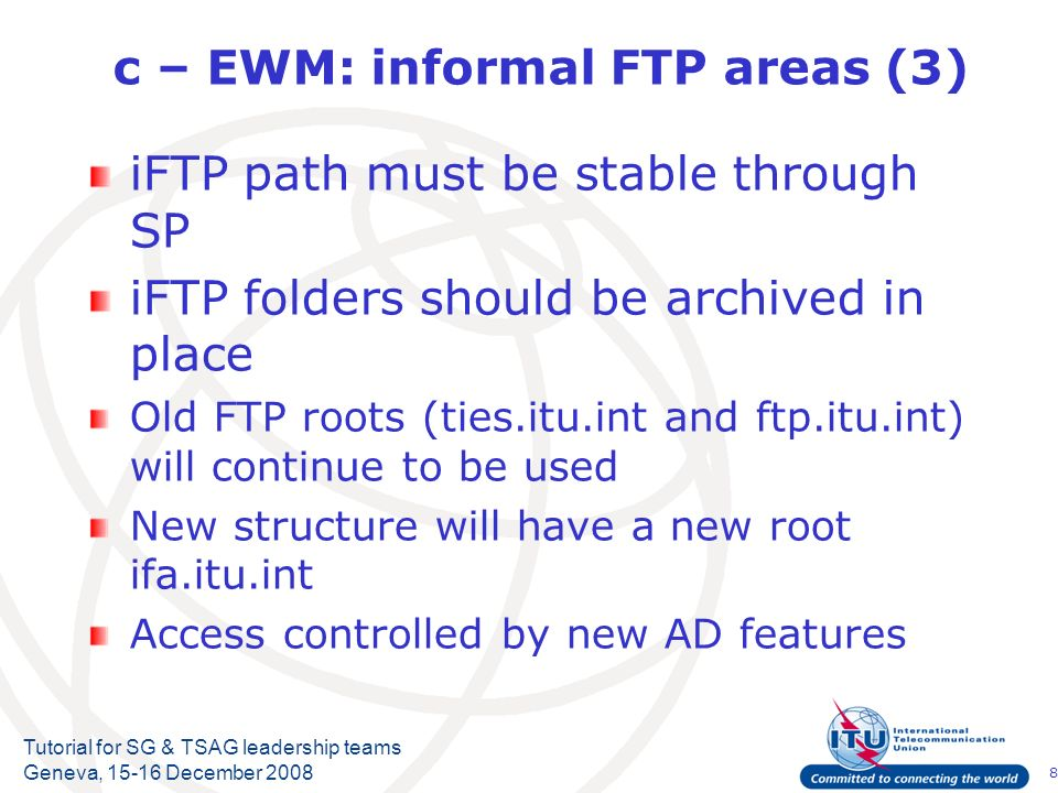 8 Tutorial for SG & TSAG leadership teams Geneva, December 2008 c – EWM: informal FTP areas (3) iFTP path must be stable through SP iFTP folders should be archived in place Old FTP roots (ties.itu.int and ftp.itu.int) will continue to be used New structure will have a new root ifa.itu.int Access controlled by new AD features