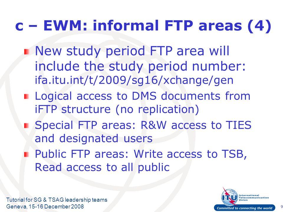 10 Tutorial for SG & TSAG leadership teams Geneva, 15-16 December 2008 c – EWM: informal FTP areas (5) Sp rootSg rootFolderAccess rights itu/t/2009/sgxx/docs/Read only exchange/R&W members + {guests} temp/R&W members + {guests} (not archived) aaa/R&W members + {guesta}...