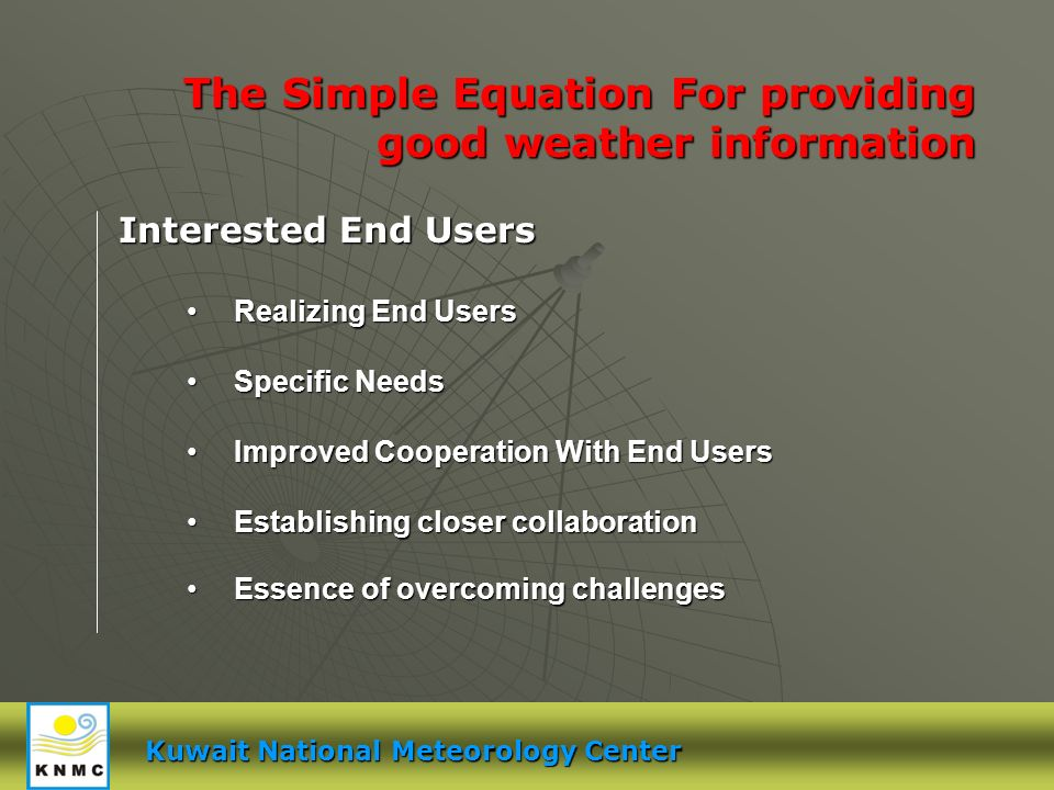 Kuwait National Meteorology Center The Simple Equation For providing good weather information Realizing End Users Realizing End Users Specific Needs Specific Needs Improved Cooperation With End Users Improved Cooperation With End Users Establishing closer collaboration Establishing closer collaboration Essence of overcoming challenges Essence of overcoming challenges Interested End Users