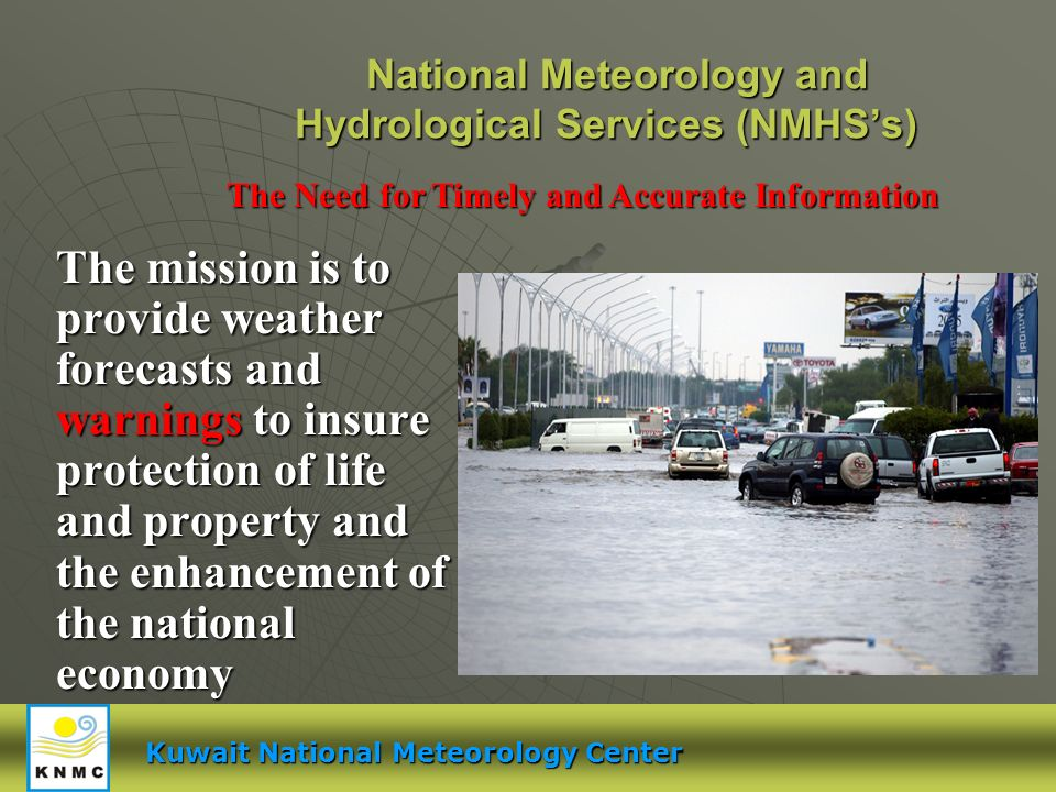 National Meteorology and Hydrological Services (NMHSs) The mission is to provide weather forecasts and warnings to insure protection of life and property and the enhancement of the national economy The Need for Timely and Accurate Information Kuwait National Meteorology Center