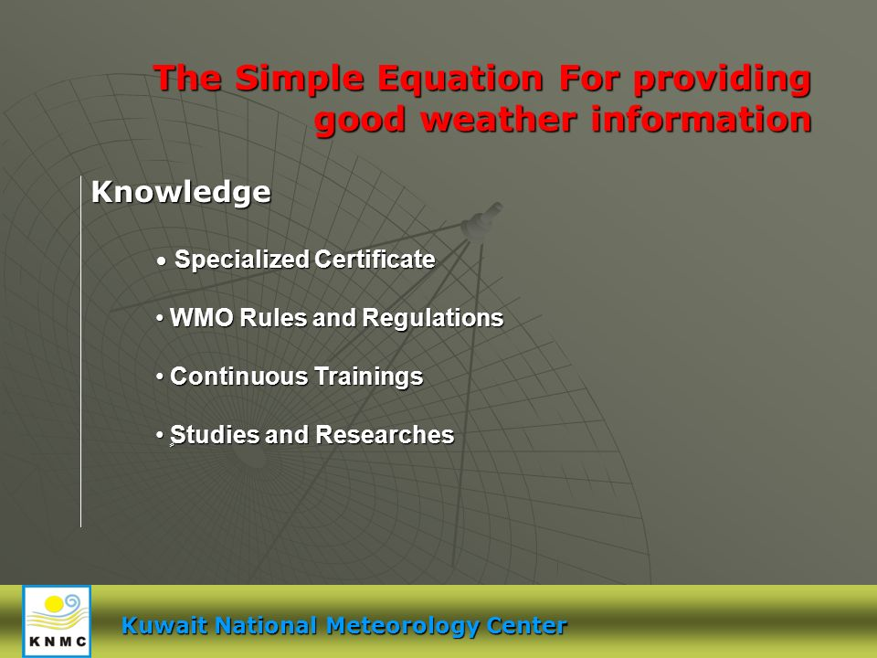 Kuwait National Meteorology Center The Simple Equation For providing good weather information Knowledge Specialized Certificate Specialized Certificate WMO Rules and Regulations WMO Rules and Regulations Continuous Trainings Continuous Trainings ٍStudies and Researches ٍStudies and Researches