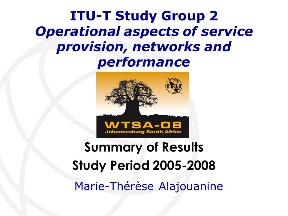 International Telecommunication Union 12 ITU-T Study Group 2 Operational aspects Management Team (I) ChairmanMarie-Thérèse Alajouanine(France) Vice-Chairs:Gihane Belhoussain(Morocco) Sherif Guinena(Egypt) Leslie J.