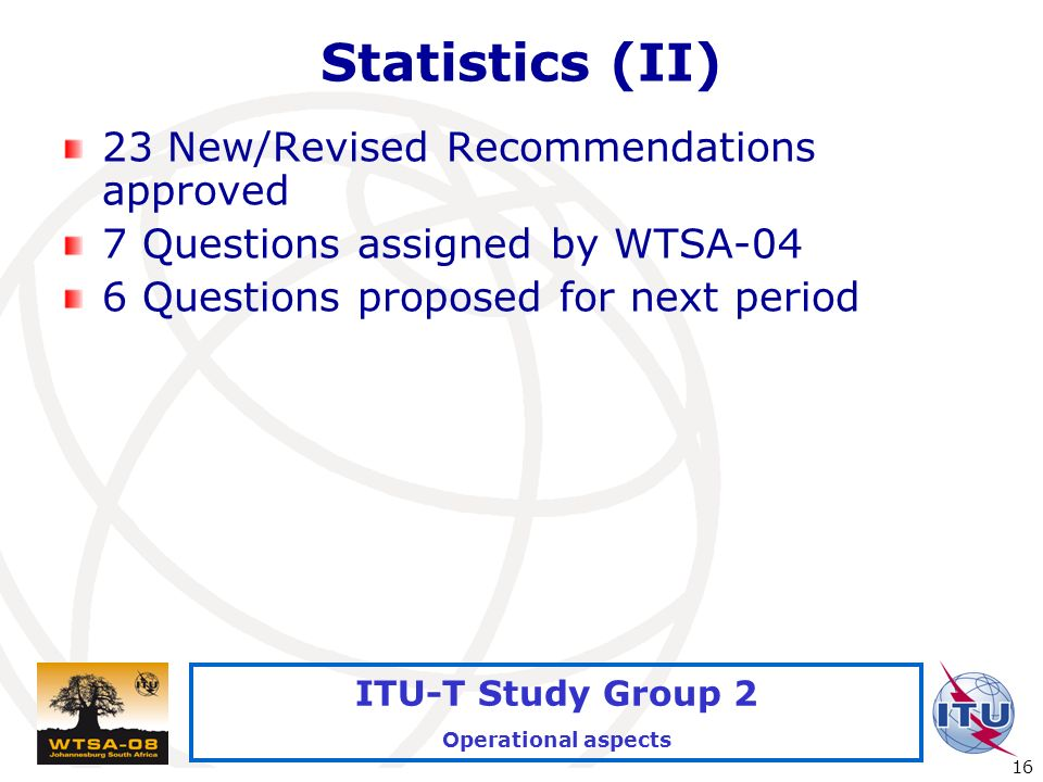 International Telecommunication Union 16 ITU-T Study Group 2 Operational aspects Statistics (II) 23 New/Revised Recommendations approved 7 Questions assigned by WTSA-04 6 Questions proposed for next period
