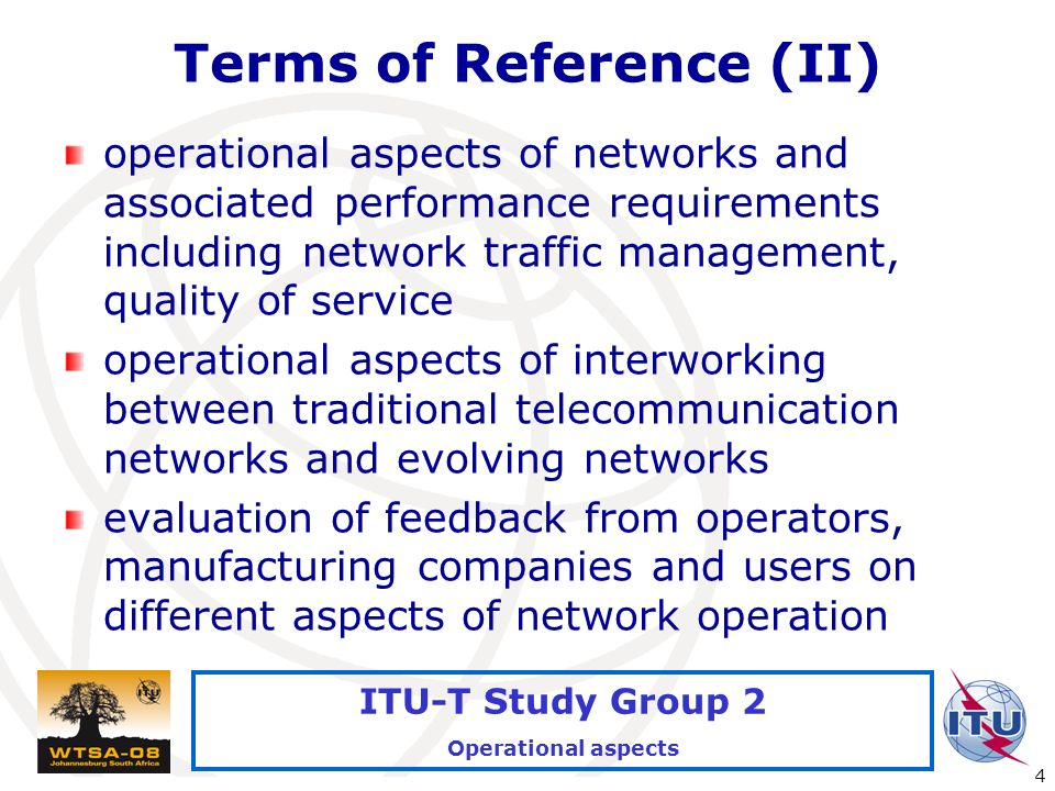 International Telecommunication Union 4 ITU-T Study Group 2 Operational aspects Terms of Reference (II) operational aspects of networks and associated performance requirements including network traffic management, quality of service operational aspects of interworking between traditional telecommunication networks and evolving networks evaluation of feedback from operators, manufacturing companies and users on different aspects of network operation