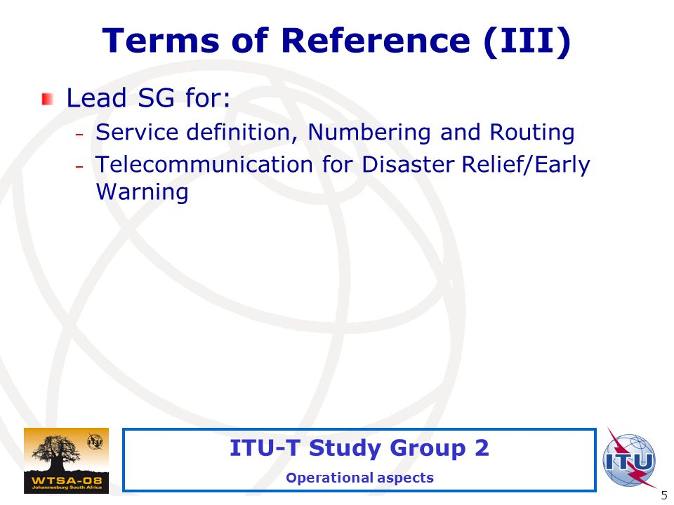 International Telecommunication Union 5 ITU-T Study Group 2 Operational aspects Terms of Reference (III) Lead SG for: – Service definition, Numbering and Routing – Telecommunication for Disaster Relief/Early Warning
