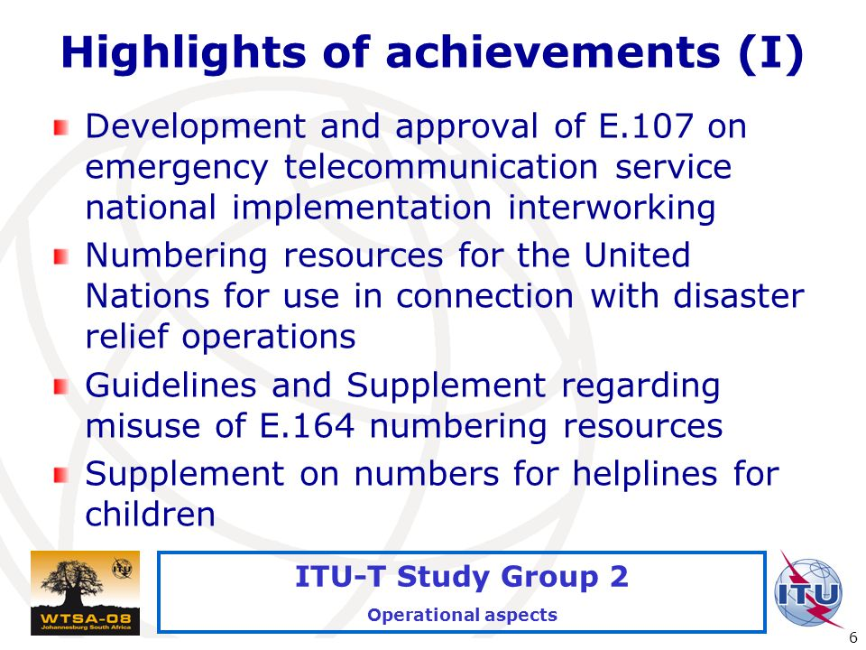 International Telecommunication Union 6 ITU-T Study Group 2 Operational aspects Highlights of achievements (I) Development and approval of E.107 on emergency telecommunication service national implementation interworking Numbering resources for the United Nations for use in connection with disaster relief operations Guidelines and Supplement regarding misuse of E.164 numbering resources Supplement on numbers for helplines for children