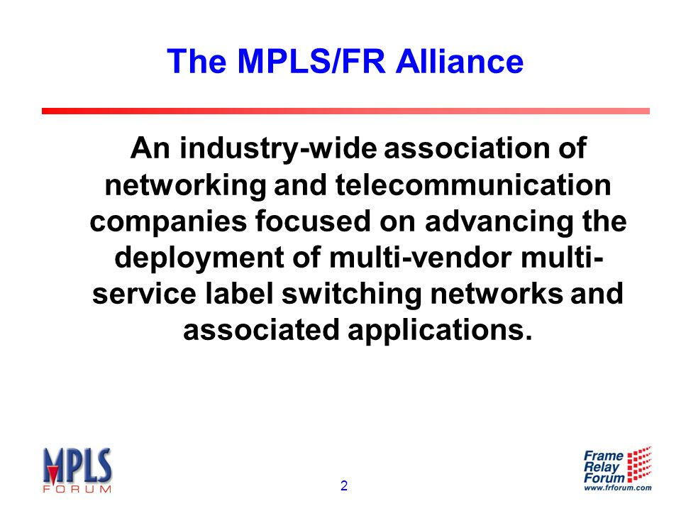 2 The MPLS/FR Alliance An industry-wide association of networking and telecommunication companies focused on advancing the deployment of multi-vendor multi- service label switching networks and associated applications.