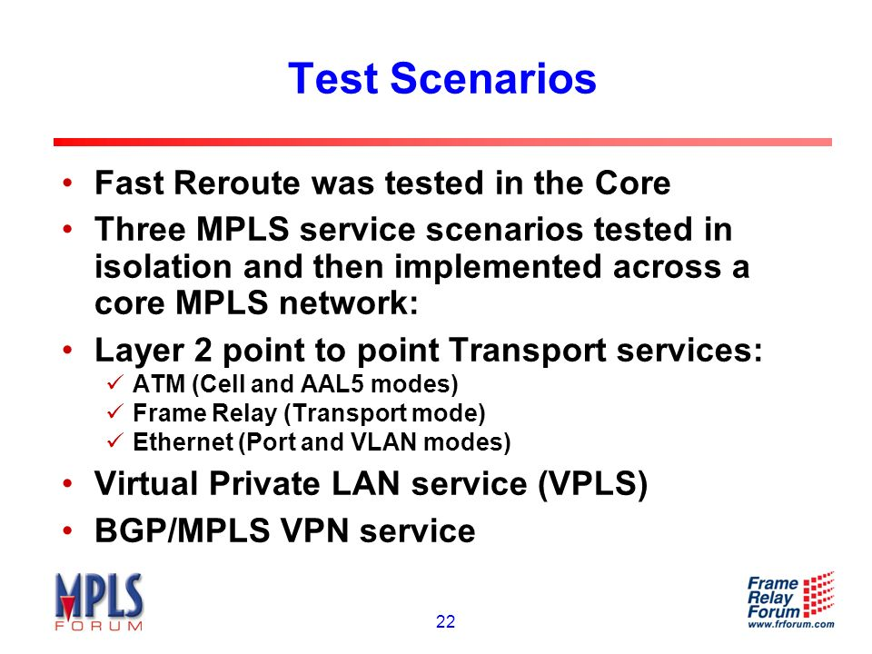 22 Test Scenarios Fast Reroute was tested in the Core Three MPLS service scenarios tested in isolation and then implemented across a core MPLS network: Layer 2 point to point Transport services: ATM (Cell and AAL5 modes) Frame Relay (Transport mode) Ethernet (Port and VLAN modes) Virtual Private LAN service (VPLS) BGP/MPLS VPN service