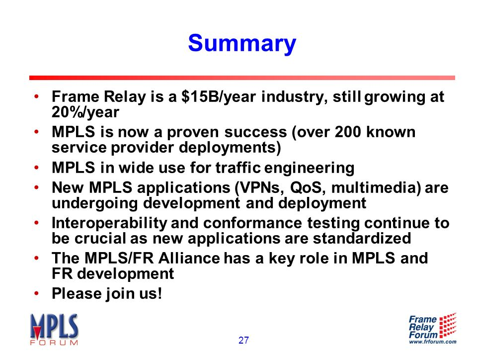 27 Summary Frame Relay is a $15B/year industry, still growing at 20%/year MPLS is now a proven success (over 200 known service provider deployments) MPLS in wide use for traffic engineering New MPLS applications (VPNs, QoS, multimedia) are undergoing development and deployment Interoperability and conformance testing continue to be crucial as new applications are standardized The MPLS/FR Alliance has a key role in MPLS and FR development Please join us!