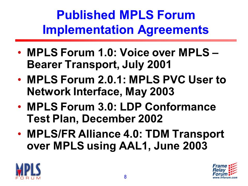 8 Published MPLS Forum Implementation Agreements MPLS Forum 1.0: Voice over MPLS – Bearer Transport, July 2001 MPLS Forum 2.0.1: MPLS PVC User to Network Interface, May 2003 MPLS Forum 3.0: LDP Conformance Test Plan, December 2002 MPLS/FR Alliance 4.0: TDM Transport over MPLS using AAL1, June 2003