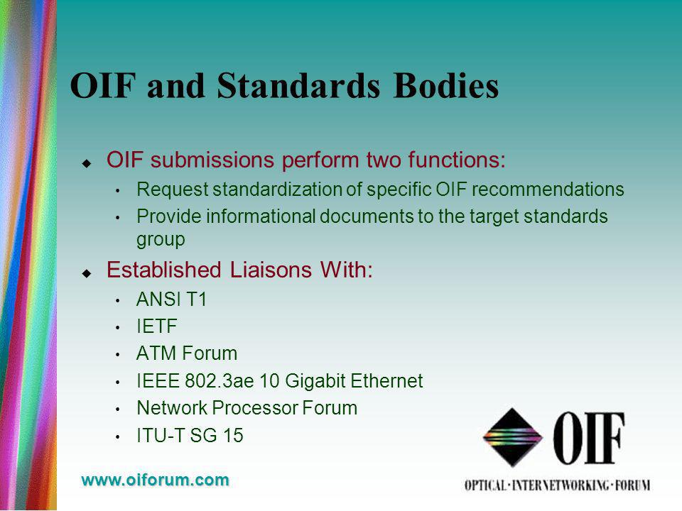 www.oiforum.com OIF and Standards Bodies OIF submissions perform two functions: Request standardization of specific OIF recommendations Provide informational documents to the target standards group Established Liaisons With: ANSI T1 IETF ATM Forum IEEE 802.3ae 10 Gigabit Ethernet Network Processor Forum ITU-T SG 15