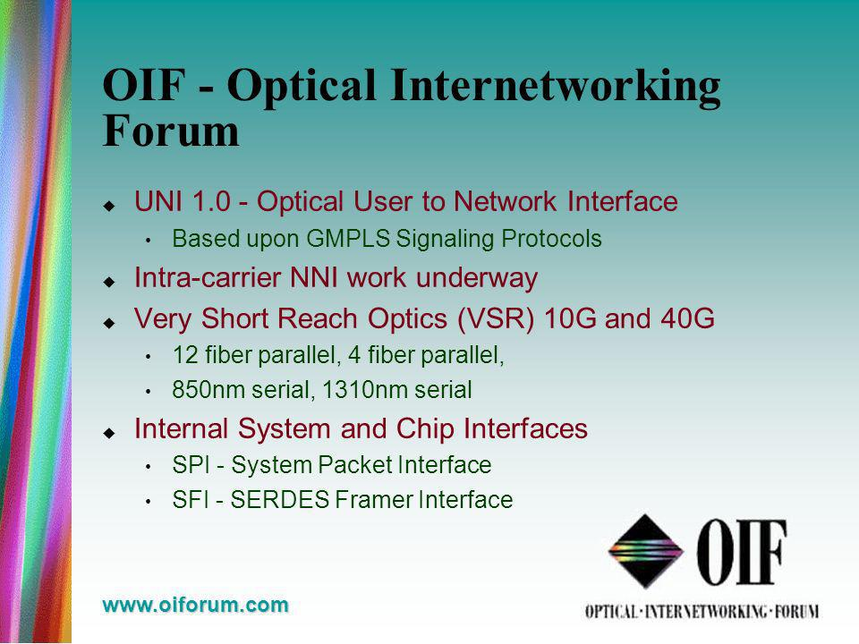 www.oiforum.com OIF - Optical Internetworking Forum UNI 1.0 - Optical User to Network Interface Based upon GMPLS Signaling Protocols Intra-carrier NNI work underway Very Short Reach Optics (VSR) 10G and 40G 12 fiber parallel, 4 fiber parallel, 850nm serial, 1310nm serial Internal System and Chip Interfaces SPI - System Packet Interface SFI - SERDES Framer Interface