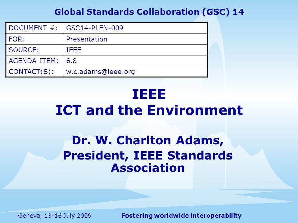 Fostering worldwide interoperabilityGeneva, 13-16 July 2009 IEEE ICT and the Environment Dr. W. Charlton Adams, President, IEEE Standards Association