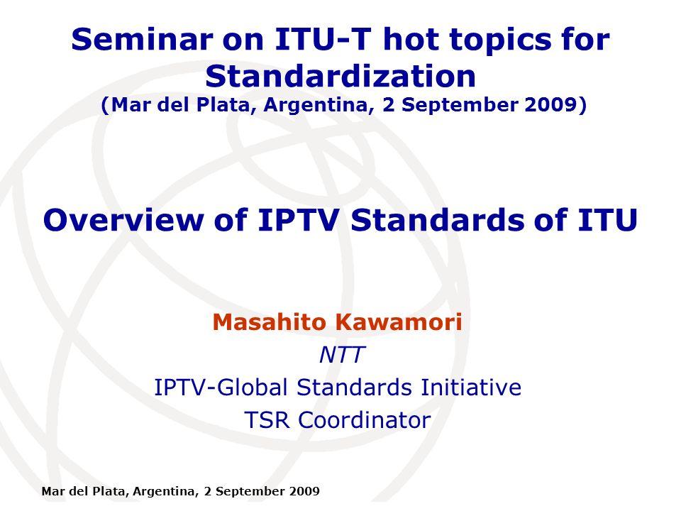 International Telecommunication Union Mar del Plata, Argentina, 2 September 2009 Overview of IPTV Standards of ITU Masahito Kawamori NTT IPTV-Global Standards Initiative TSR Coordinator Seminar on ITU-T hot topics for Standardization (Mar del Plata, Argentina, 2 September 2009)