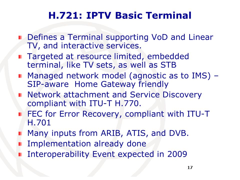 International Telecommunication Union H.721: IPTV Basic Terminal Defines a Terminal supporting VoD and Linear TV, and interactive services. Targeted a