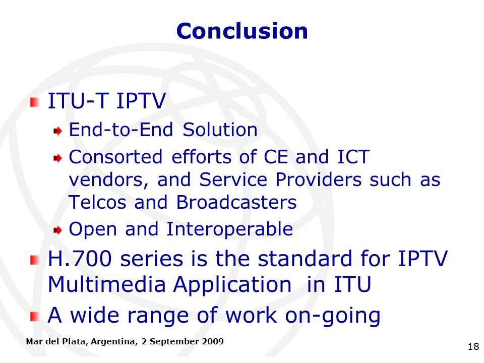 International Telecommunication Union Conclusion ITU-T IPTV End-to-End Solution Consorted efforts of CE and ICT vendors, and Service Providers such as