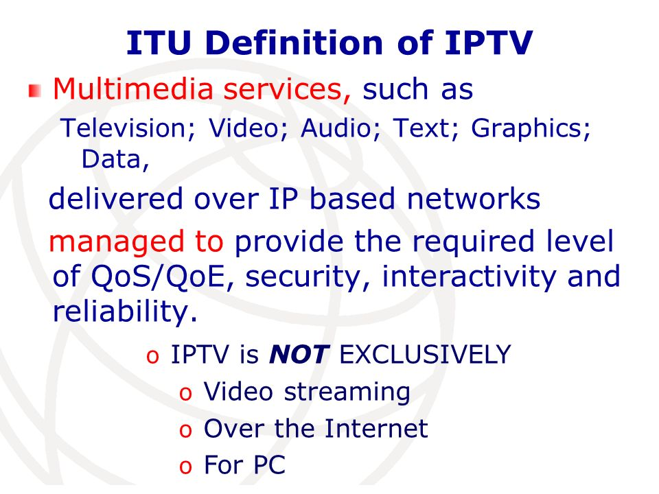 International Telecommunication Union ITU Definition of IPTV Multimedia services, such as Television; Video; Audio; Text; Graphics; Data, delivered ov