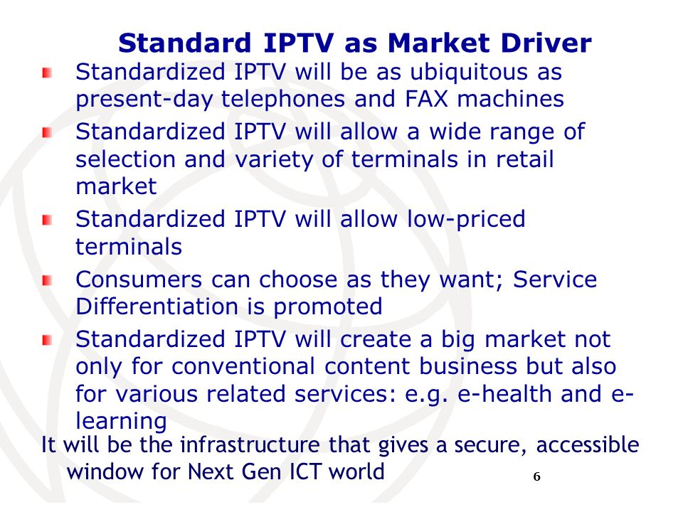 International Telecommunication Union Standard IPTV as Market Driver Standardized IPTV will be as ubiquitous as present-day telephones and FAX machine