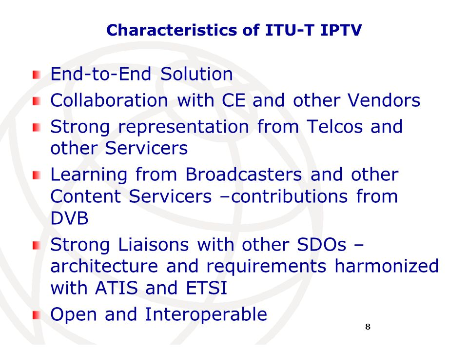 International Telecommunication Union Characteristics of ITU-T IPTV End-to-End Solution Collaboration with CE and other Vendors Strong representation