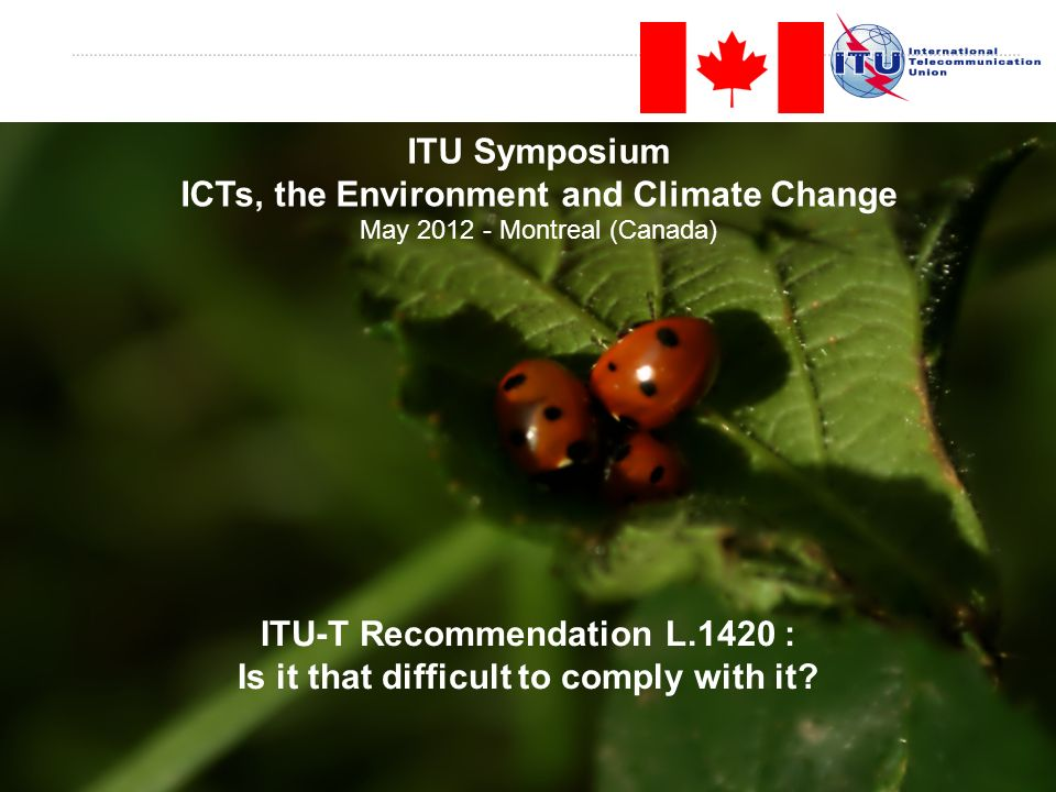 Slide 1 ITU-T Recommendation L.1420 : Is it that difficult to comply with it? ITU Symposium ICTs, the Environment and Climate Change May 2012 - Montre