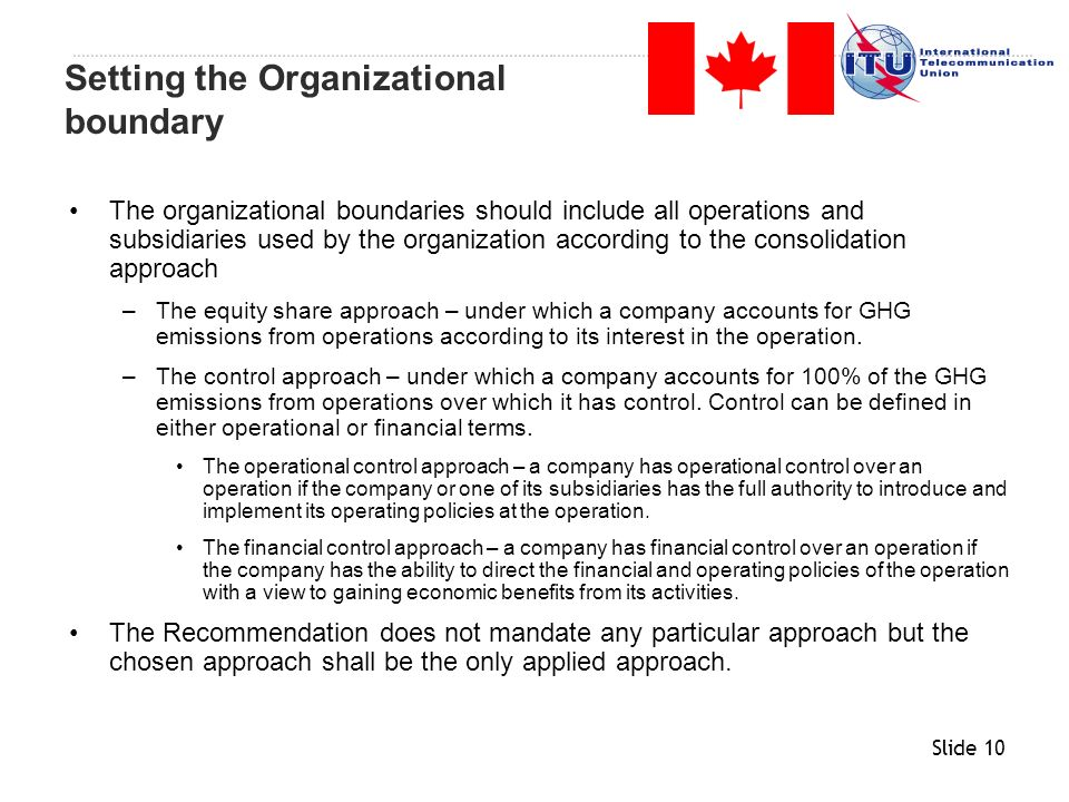 Slide 10 The organizational boundaries should include all operations and subsidiaries used by the organization according to the consolidation approach