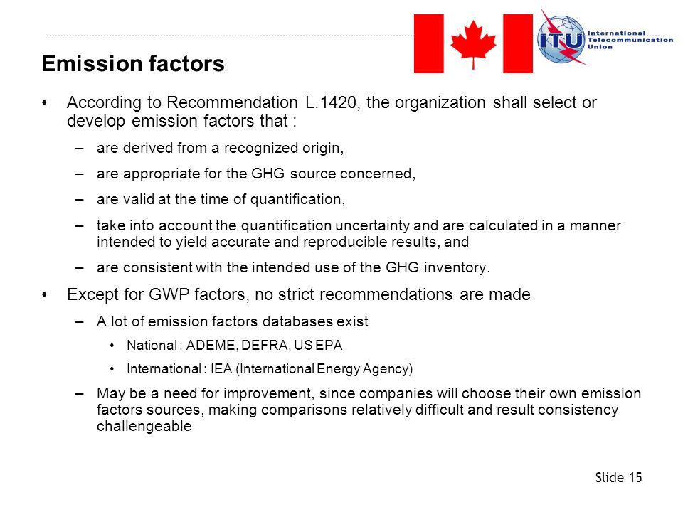 Slide 15 According to Recommendation L.1420, the organization shall select or develop emission factors that : –are derived from a recognized origin, –
