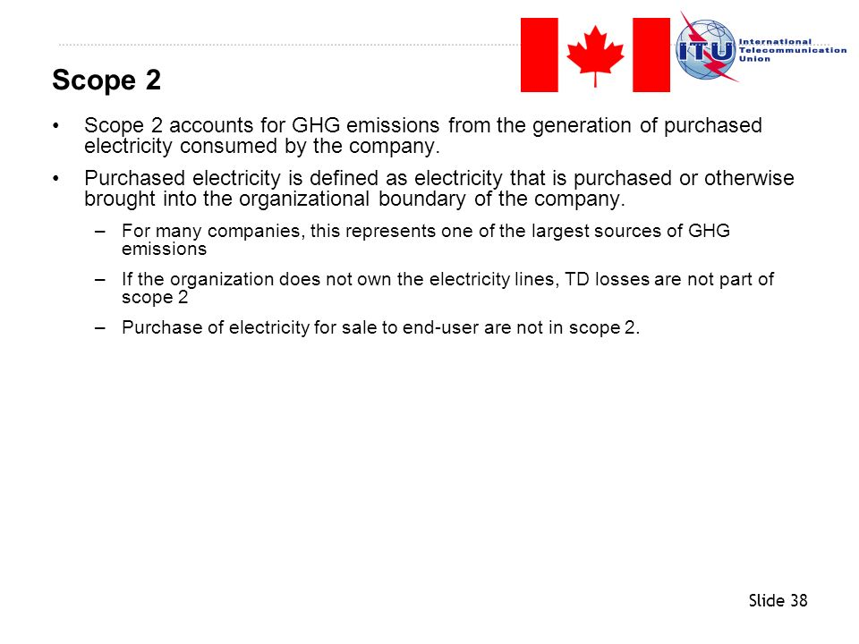 Slide 38 Scope 2 accounts for GHG emissions from the generation of purchased electricity consumed by the company. Purchased electricity is defined as