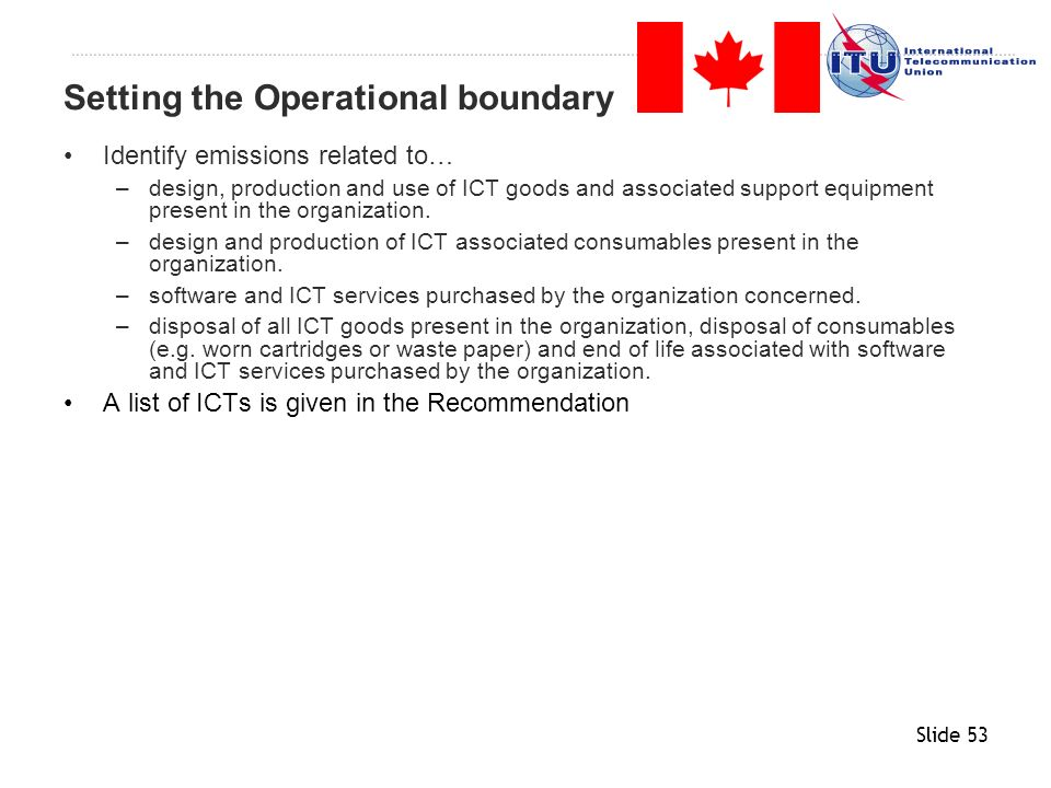 Slide 53 Identify emissions related to… –design, production and use of ICT goods and associated support equipment present in the organization. –design