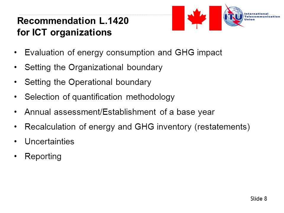 Slide 29 Evaluation of energy consumption and GHG impact Setting the Organizational boundary Setting the Operational boundary Selection of quantification methodology Annual assessment/Establishment of a base year Recalculation of energy and GHG inventory (restatements) Uncertainties Reporting Recommendation L.1420 for Non-ICT organizations