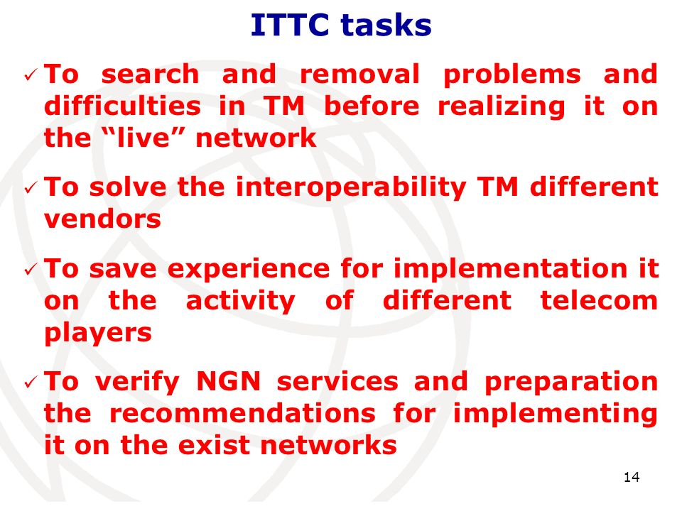 ITTC tasks 14 To search and removal problems and difficulties in TM before realizing it on the live network To solve the interoperability TM different vendors To save experience for implementation it on the activity of different telecom players To verify NGN services and preparation the recommendations for implementing it on the exist networks