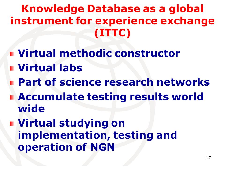 17 Knowledge Database as a global instrument for experience exchange (ITTC) Virtual methodic constructor Virtual labs Part of science research networks Accumulate testing results world wide Virtual studying on implementation, testing and operation of NGN