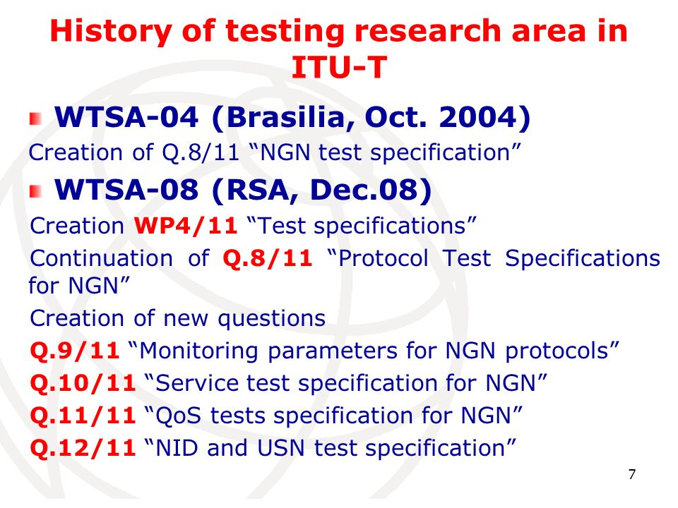 7 History of testing research area in ITU-T WTSA-04 (Brasilia, Oct. 2004) Creation of Q.8/11 NGN test specification WTSA-08 (RSA, Dec.08) Creation WP4