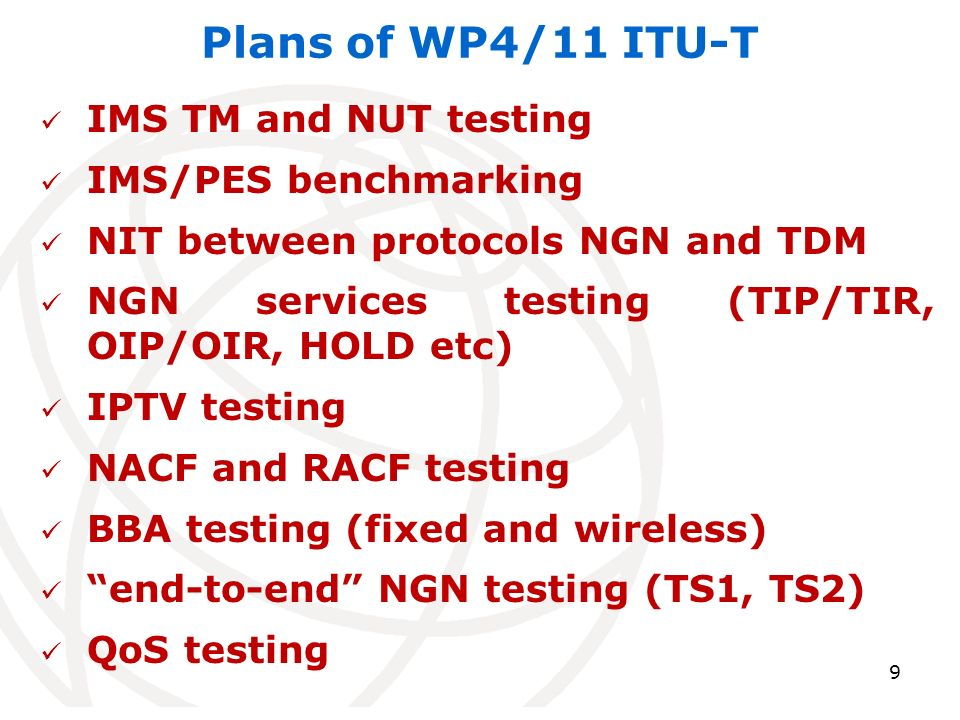 9 Plans of WP4/11 ITU-T IMS TM and NUT testing IMS/PES benchmarking NIT between protocols NGN and TDM NGN services testing (TIP/TIR, OIP/OIR, HOLD etc) IPTV testing NACF and RACF testing BBA testing (fixed and wireless) end-to-end NGN testing (TS1, TS2) QoS testing