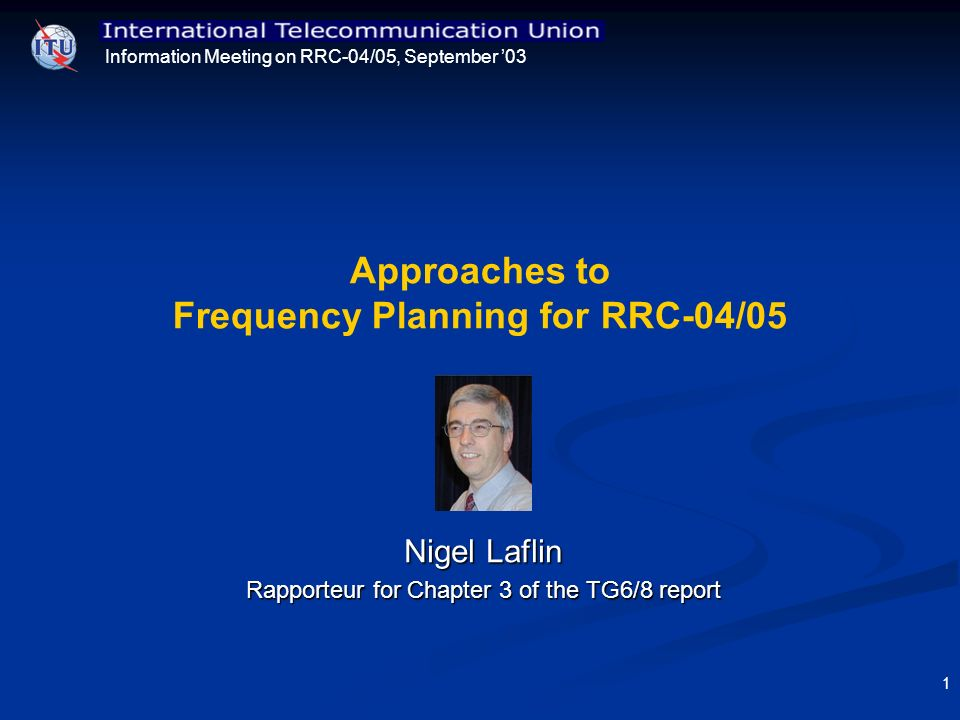 Information Meeting on RRC-04/05, September 03 1 Approaches to Frequency Planning for RRC-04/05 Nigel Laflin Rapporteur for Chapter 3 of the TG6/8 rep